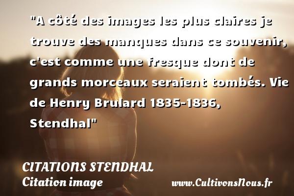 Citations Stendhal - Citation image - A côté des images les plus claires je trouve des manques dans ce souvenir, c est comme une fresque dont de grands morceaux seraient tombés.  Vie de Henry Brulard 1835-1836, Stendhal   Une citation sur l image CITATIONS STENDHAL