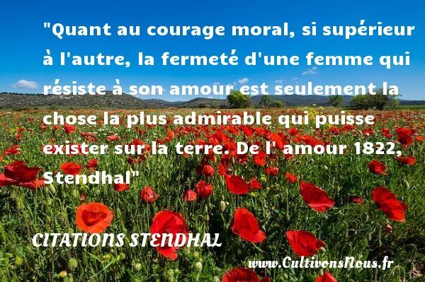 Quant au courage moral, si supérieur à l autre, la fermeté d une femme qui résiste à son amour est seulement la chose la plus admirable qui puisse exister sur la terre.  De l  amour 1822, Stendhal   Une citation sur le courage CITATIONS STENDHAL - Citation courage