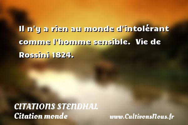 Citations Stendhal - Citation monde - Il n y a rien au monde d intolérant comme l homme sensible.   Vie de Rossini 1824.   Une citation de Stendhal CITATIONS STENDHAL