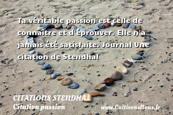 Ta véritable passion est celle de connaître et d éprouver. Elle n a jamais été satisfaite.  Journal  Une  citation  de Stendhal CITATIONS STENDHAL - Citation passion
