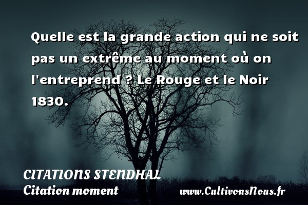 Citations Stendhal - Citation moment - Quelle est la grande action qui ne soit pas un extrême au moment où on l entreprend ?  Le Rouge et le Noir 1830.   Une citation de Stendhal CITATIONS STENDHAL