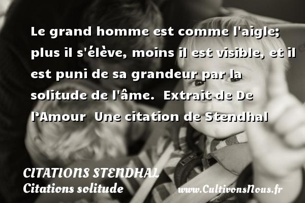 Citations Stendhal - Citations solitude - Le grand homme est comme l aigle; plus il s élève, moins il est visible, et il est puni de sa grandeur par la solitude de l âme.   Extrait de De l'Amour   Une  citation  de Stendhal CITATIONS STENDHAL