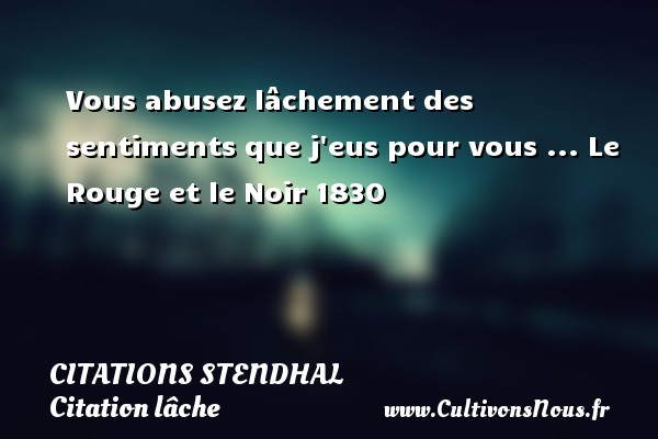 Citations Stendhal - Citation lâche - Vous abusez lâchement des sentiments que j eus pour vous ...  Le Rouge et le Noir 1830   Une citation de Stendhal CITATIONS STENDHAL