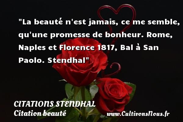 La beauté n est jamais, ce me semble, qu une promesse de bonheur.  Rome, Naples et Florence 1817, Bal à San Paolo. Stendhal   Une citation sur la beauté CITATIONS STENDHAL - Citation beauté