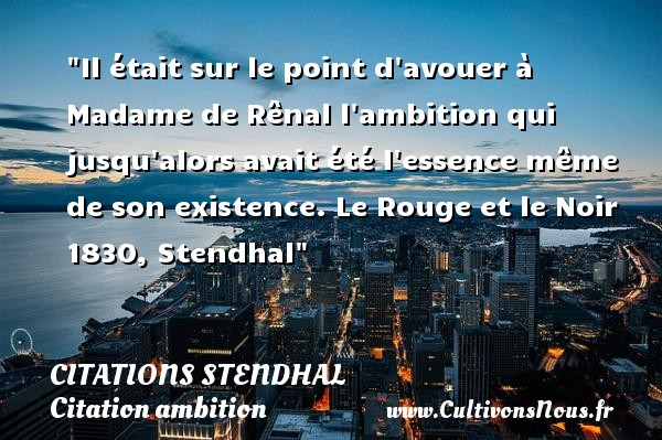 Il était sur le point d avouer à Madame de Rênal l ambition qui jusqu alors avait été l essence même de son existence.  Le Rouge et le Noir 1830, Stendhal   Une citation sur l ambition CITATIONS STENDHAL - Citation ambition