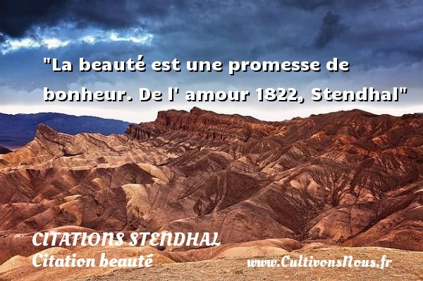 La beauté est une promesse de bonheur.  De l  amour 1822, Stendhal   Une citation sur la beauté CITATIONS STENDHAL - Citation beauté
