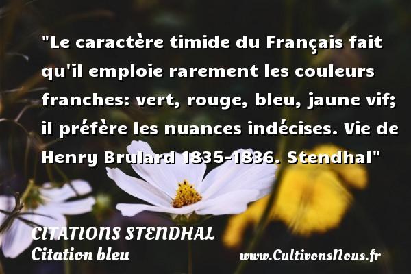 Citations Stendhal - Citation bleu - Le caractère timide du Français fait qu il emploie rarement les couleurs franches: vert, rouge, bleu, jaune vif; il préfère les nuances indécises.  Vie de Henry Brulard 1835-1836. Stendhal   Une citation sur bleu CITATIONS STENDHAL