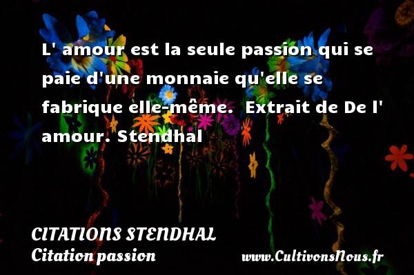 L  amour est la seule passion qui se paie d une monnaie qu elle se fabrique elle-même.   Extrait de De l  amour.  Stendhal CITATIONS STENDHAL - Citation passion