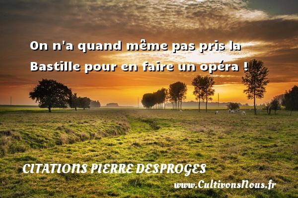 Citations Pierre Desproges - On n a quand même pas pris la Bastille pour en faire un opéra ! CITATIONS PIERRE DESPROGES