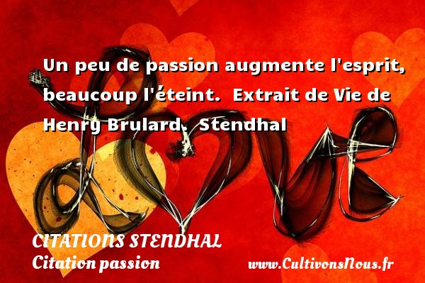 Citations Stendhal - Citation passion - Un peu de passion augmente l esprit, beaucoup l éteint.   Extrait de Vie de Henry Brulard.  Stendhal CITATIONS STENDHAL