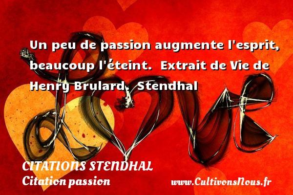 Un peu de passion augmente l esprit, beaucoup l éteint.   Extrait de Vie de Henry Brulard. Stendhal CITATIONS STENDHAL - Citation passion