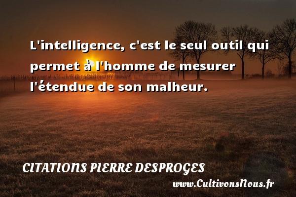 L intelligence, c est le seul outil qui permet à l homme de mesurer l étendue de son malheur. CITATIONS PIERRE DESPROGES