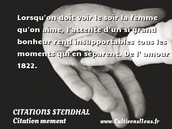 Lorsqu on doit voir le soir la femme qu on aime, l attente d un si grand bonheur rend insupportables tous les moments qui en séparent.  De l  amour 1822.   Une citation de Stendhal CITATIONS STENDHAL - Citation moment - Citation soir