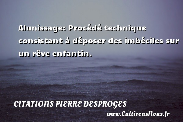 Citations Pierre Desproges - Alunissage:  Procédé technique consistant à déposer des imbéciles sur un rêve enfantin. CITATIONS PIERRE DESPROGES