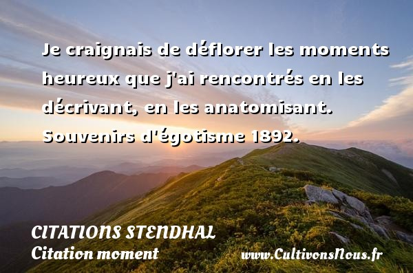 Citations Stendhal - Citation moment - Je craignais de déflorer les moments heureux que j ai rencontrés en les décrivant, en les anatomisant.  Souvenirs d égotisme 1892.   Une citation de Stendhal CITATIONS STENDHAL