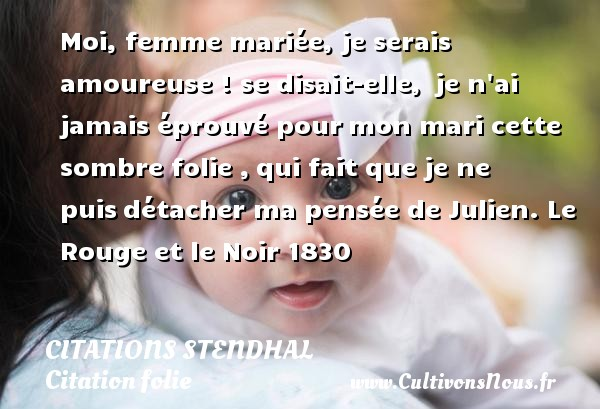 Moi, femme mariée, je serais  amoureuse ! se disait-elle,  je n ai jamais éprouvé pour mon mari cette sombre folie , qui fait que je ne puis détacher ma pensée de Julien.  Le Rouge et le Noir 1830   Une citation de Stendhal CITATIONS STENDHAL - Citation folie - Citation rouge