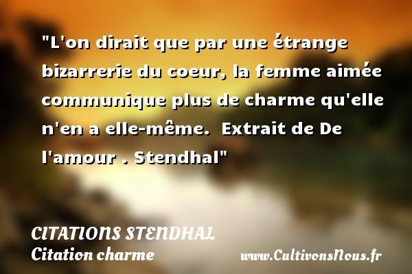 Citations Stendhal - Citation charme - L on dirait que par une étrange bizarrerie du coeur, la femme aimée communique plus de charme qu elle n en a elle-même.   Extrait de De l amour .  Stendhal   Une citation sur le charme CITATIONS STENDHAL