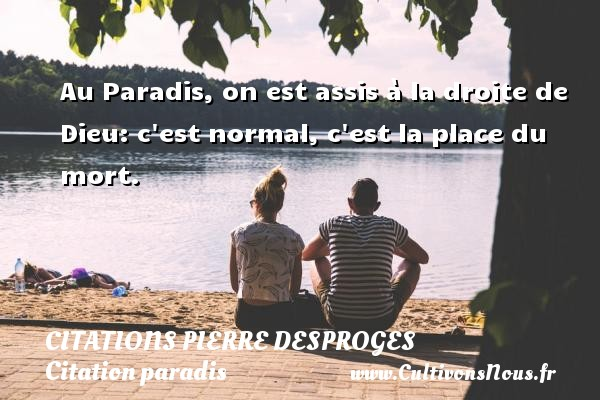 Citations Pierre Desproges - Citation paradis - Au Paradis, on est assis à la droite de Dieu: c est normal, c est la place du mort.   Une citation de Pierre Desproges CITATIONS PIERRE DESPROGES