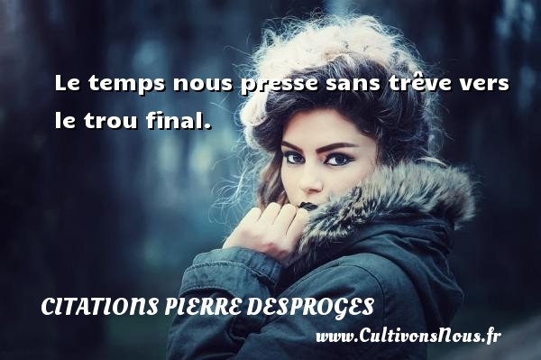 Le temps nous presse sans trêve vers le trou final. CITATIONS PIERRE DESPROGES