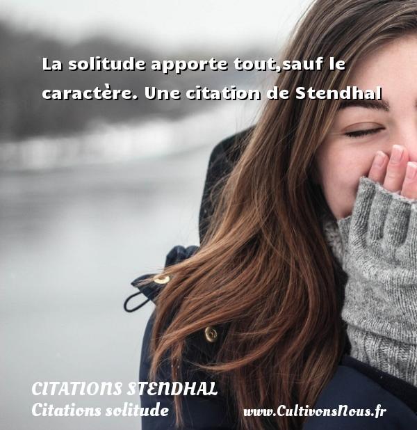 Citations Stendhal - Citations solitude - La solitude apporte tout,sauf le caractère.  Une  citation  de Stendhal CITATIONS STENDHAL