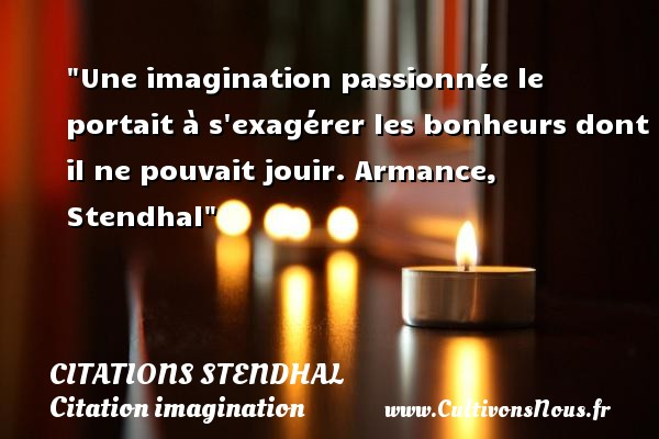 Une imagination passionnée le portait à s exagérer les bonheurs dont il ne pouvait jouir.  Armance, Stendhal   Une citation sur l imagination CITATIONS STENDHAL - Citation imagination