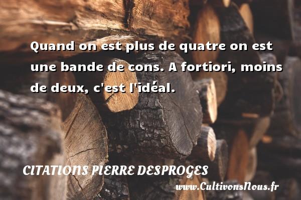 Citations Pierre Desproges - Quand on est plus de quatre on est une bande de cons. A fortiori, moins de deux, c est l idéal. CITATIONS PIERRE DESPROGES