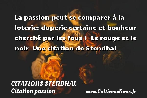 La passion peut se comparer à la loterie: duperie certaine et bonheur cherché par les fous !   Le rouge et le noir   Une  citation  de Stendhal CITATIONS STENDHAL - Citation passion
