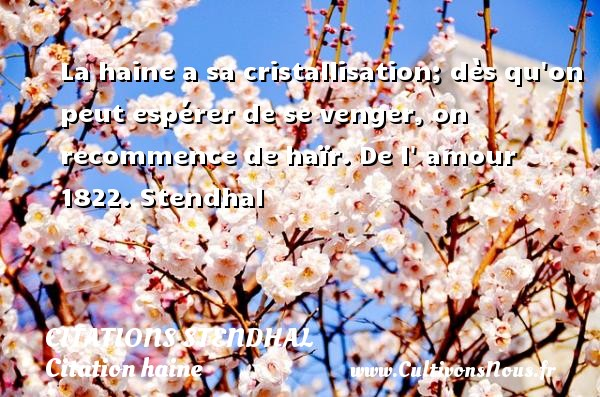 Citations Stendhal - Citation haine - La haine a sa cristallisation; dès qu on peut espérer de se venger, on recommence de haïr.  De l  amour 1822. Stendhal CITATIONS STENDHAL