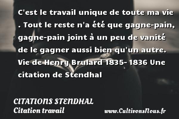 Citations Stendhal - Citation travail - C est le travail unique de toute ma vie . Tout le reste n a été que gagne-pain, gagne-pain joint à un peu de vanité de le gagner aussi bien qu un autre.  Vie de Henry Brulard 1835-1836  Une  citation  de Stendhal CITATIONS STENDHAL