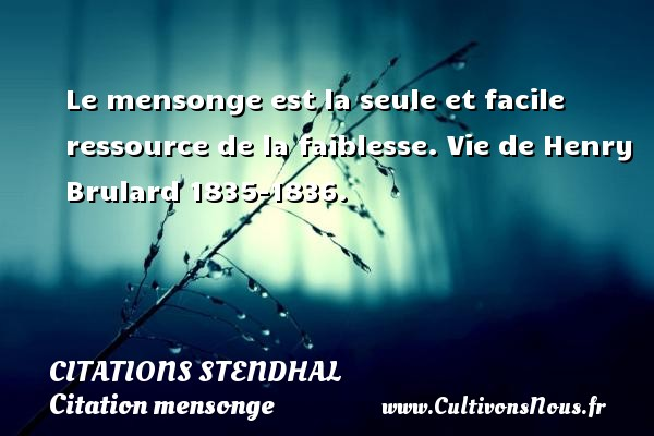 Citations Stendhal - Citation mensonge - Le mensonge est la seule et facile ressource de la faiblesse.  Vie de Henry Brulard 1835-1836.   Une citation de Stendhal CITATIONS STENDHAL