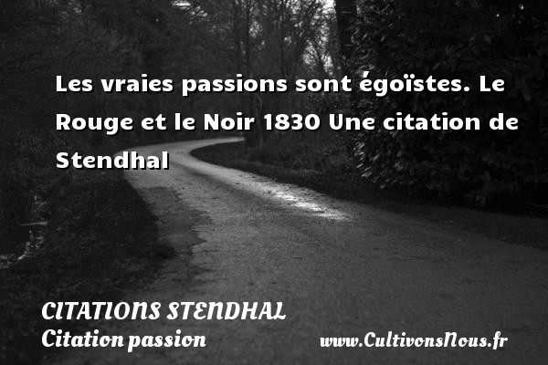 Citations Stendhal - Citation passion - Les vraies passions sont égoïstes.  Le Rouge et le Noir 1830  Une  citation  de Stendhal CITATIONS STENDHAL