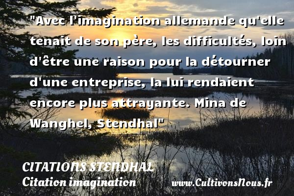 Avec l imagination allemande qu elle tenait de son père, les difficultés, loin d être une raison pour la détourner d une entreprise, la lui rendaient encore plus attrayante.  Mina de Wanghel, Stendhal   Une citation sur l imagination CITATIONS STENDHAL - Citation imagination