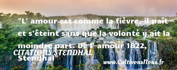 Citations Stendhal - Citation volonté - L  amour est comme la fièvre, il naît et s éteint sans que la volonté y ait la moindre part.  De l  amour 1822, Stendhal   Une citation sur la volonté CITATIONS STENDHAL