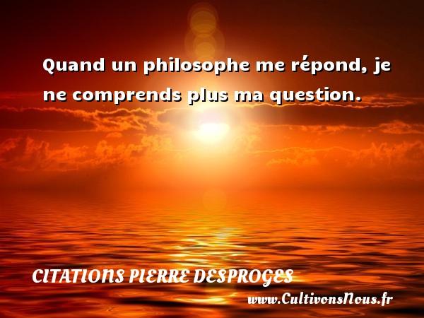 Quand un philosophe me répond, je ne comprends plus ma question. CITATIONS PIERRE DESPROGES