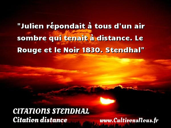 Julien répondait à tous d un air sombre qui tenait à distance.  Le Rouge et le Noir 1830. Stendhal   Une citation sur la distance CITATIONS STENDHAL - Citation distance - Citation rouge