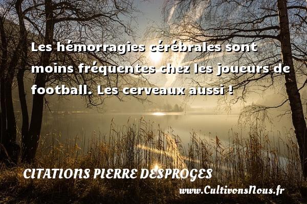 Les hémorragies cérébrales sont moins fréquentes chez les joueurs de football. Les cerveaux aussi ! CITATIONS PIERRE DESPROGES