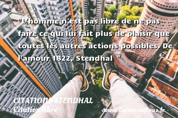 Citations Stendhal - Citation libre - L homme n est pas libre de ne pas faire ce qui lui fait plus de plaisir que toutes les autres actions possibles.  De l amour 1822, Stendhal   CITATIONS STENDHAL