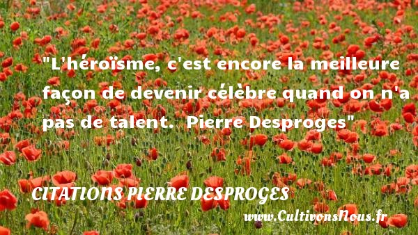 Citations Pierre Desproges - Citation talent - L héroïsme, c est encore la meilleure façon de devenir célèbre quand on n a pas de talent.   Pierre Desproges   Une citation sur le talent CITATIONS PIERRE DESPROGES