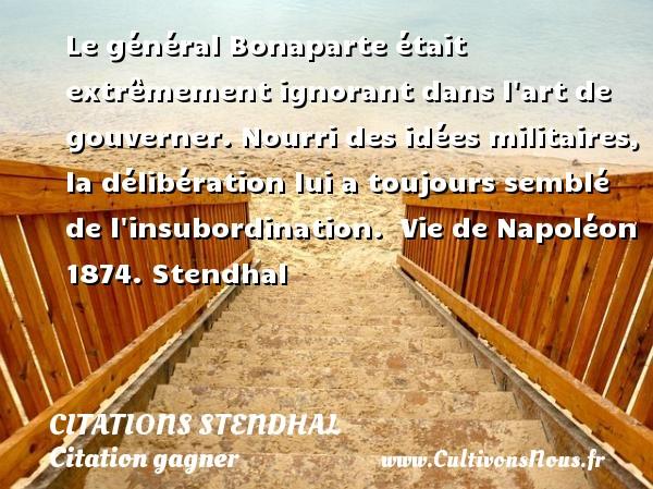 Citations Stendhal - Citation gagner - Le général Bonaparte était extrêmement ignorant dans l art de gouverner. Nourri des idées militaires, la délibération lui a toujours semblé de l insubordination.   Vie de Napoléon 1874.  Stendhal CITATIONS STENDHAL