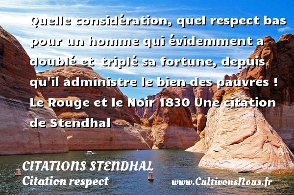 Citations Stendhal - Citation respect - Quelle considération, quel respect bas pour un homme qui évidemment a doublé et triplé sa fortune, depuis qu il administre le bien des pauvres !  Le Rouge et le Noir 1830  Une  citation  de Stendhal CITATIONS STENDHAL