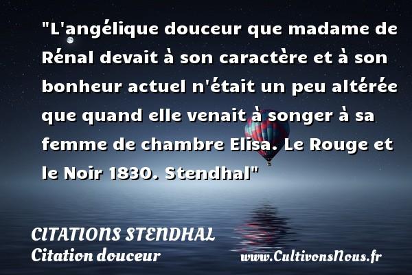 Citations Stendhal - Citation douceur - L angélique douceur que madame de Rénal devait à son caractère et à son bonheur actuel n était un peu altérée que quand elle venait à songer à sa femme de chambre Elisa.  Le Rouge et le Noir 1830. Stendhal   Une citation sur la douceur CITATIONS STENDHAL