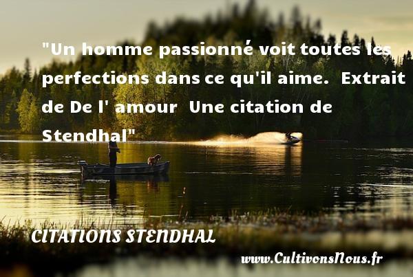 Citations Stendhal - Citation perfection - Un homme passionné voittoutes les perfections dansce qu il aime.   Extrait de De l  amour   Une  citation  de Stendhal CITATIONS STENDHAL
