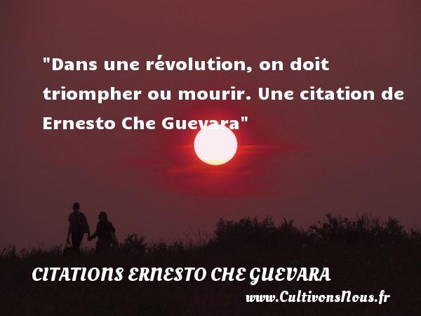 Dans une révolution, on doit triompher ou mourir.  Une  citation  de Ernesto Che Guevara CITATIONS ERNESTO CHE GUEVARA