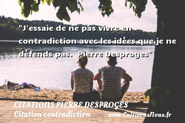 Citations Pierre Desproges - Citation contradiction - J essaie de ne pas vivre en contradiction avec les idées que je ne défends pas.   Pierre Desproges   Une citation sur la contradiction CITATIONS PIERRE DESPROGES