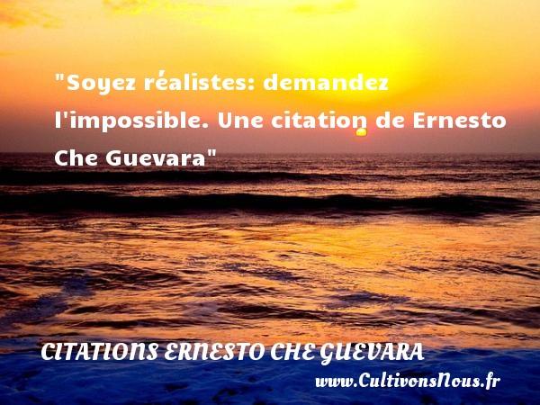Soyez réalistes: demandez l impossible.  Une  citation  de Ernesto Che Guevara CITATIONS ERNESTO CHE GUEVARA