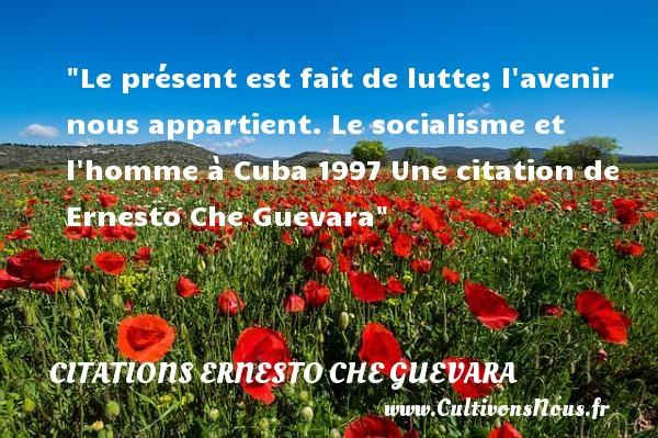 Le présent est fait de lutte; l avenir nous appartient.  Le socialisme et l homme à Cuba 1997 Une  citation  de Ernesto Che Guevara CITATIONS ERNESTO CHE GUEVARA