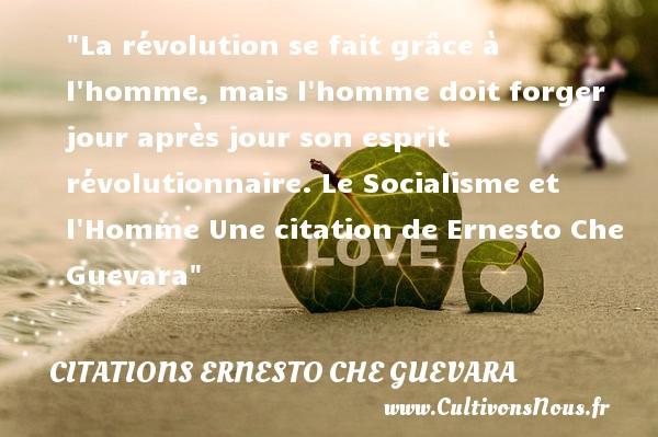 La révolution se fait grâce à l homme, mais l homme doit forger jour après jour son esprit révolutionnaire.  Le Socialisme et l Homme Une  citation  de Ernesto Che Guevara CITATIONS ERNESTO CHE GUEVARA