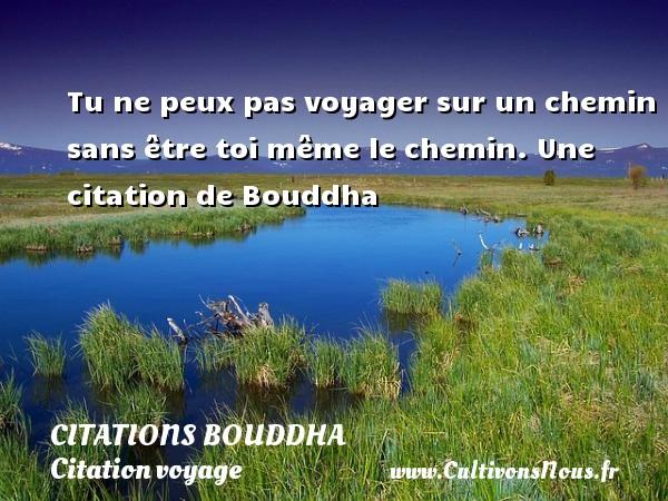 Tu ne peux pas voyager sur un chemin sans être toi même le chemin.  Une  citation  de Bouddha CITATIONS BOUDDHA - Citation voyage