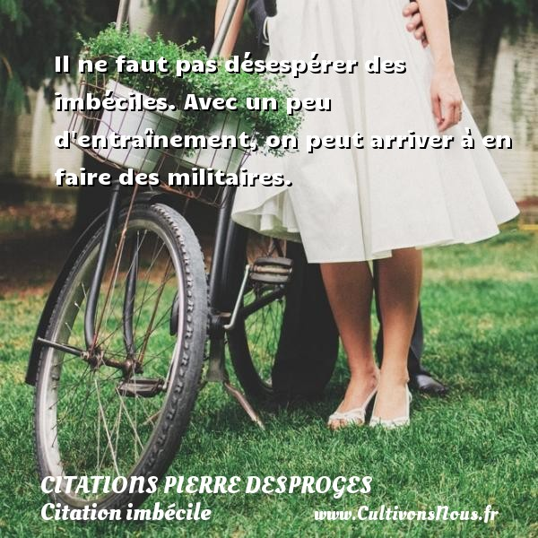 Il ne faut pas désespérer des imbéciles. Avec un peu d entraînement, on peut arriver à en faire des militaires.   Une citation de Pierre Desproges CITATIONS PIERRE DESPROGES - Citation imbécile
