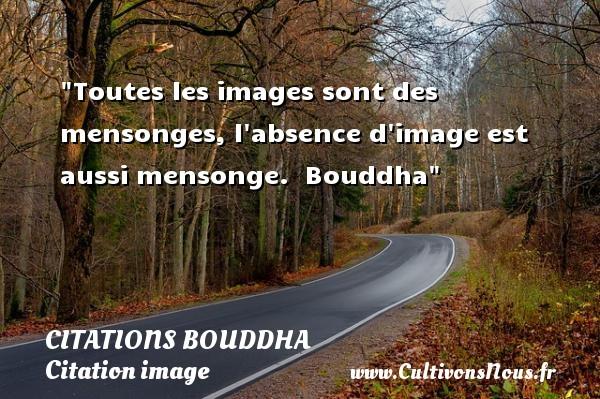 Citations Bouddha - Citation image - Toutes les images sont des mensonges, l absence d image est aussi mensonge.   Bouddha   Une citation sur l image CITATIONS BOUDDHA